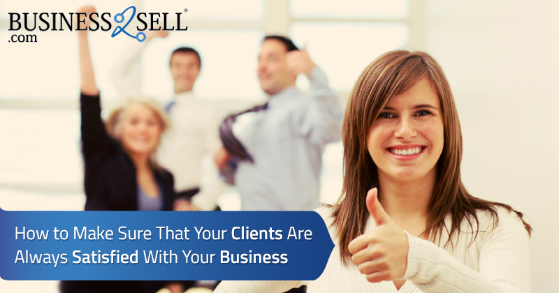 How to Make Sure That Your Clients Are Always Satisfied With Your Business